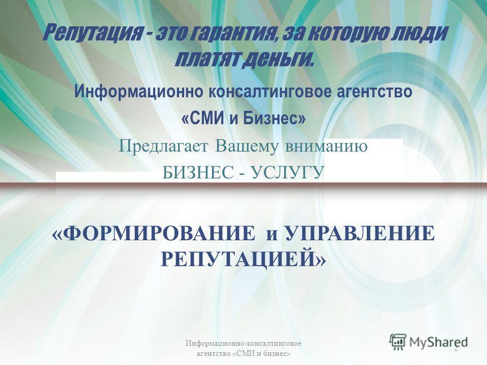 Репутация - это гарантия, за которую люди платят деньги. Информационно консалтинговое агентство «СМИ и Бизнес» Предлагает Вашему вниманию БИЗНЕС - УСЛУГУ «ФОРМИРОВАНИЕ и УПРАВЛЕНИЕ РЕПУТАЦИЕЙ» Информационно-консалтинговое агентство «СМИ и бизнес» 2