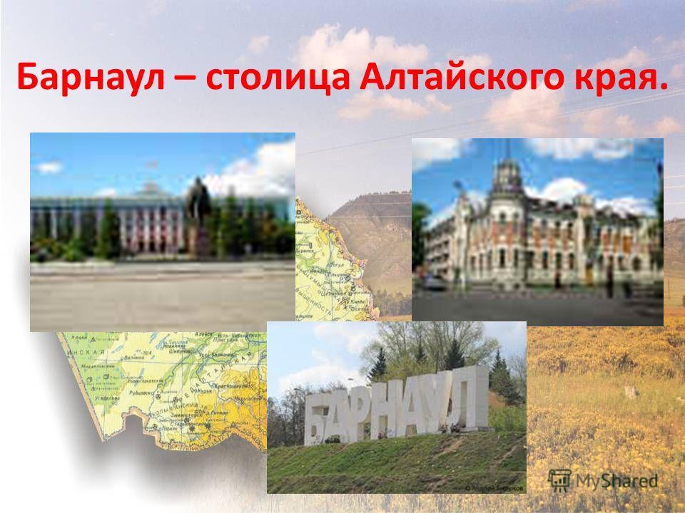 Барнаул – столица Алтайского края.