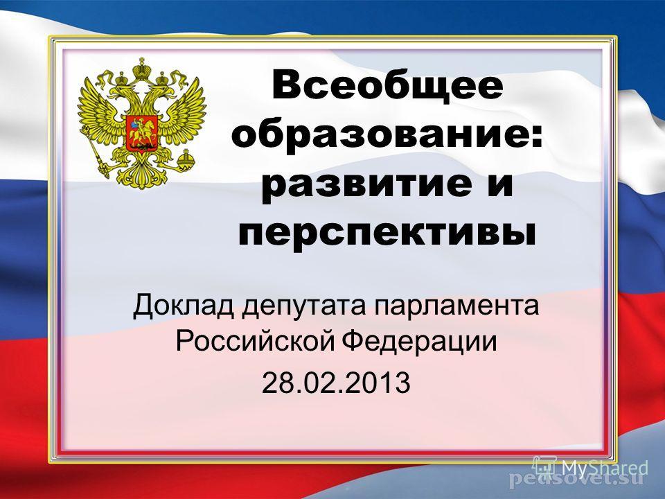Всеобщее образование: развитие и перспективы Доклад депутата парламента Российской Федерации 28.02.2013