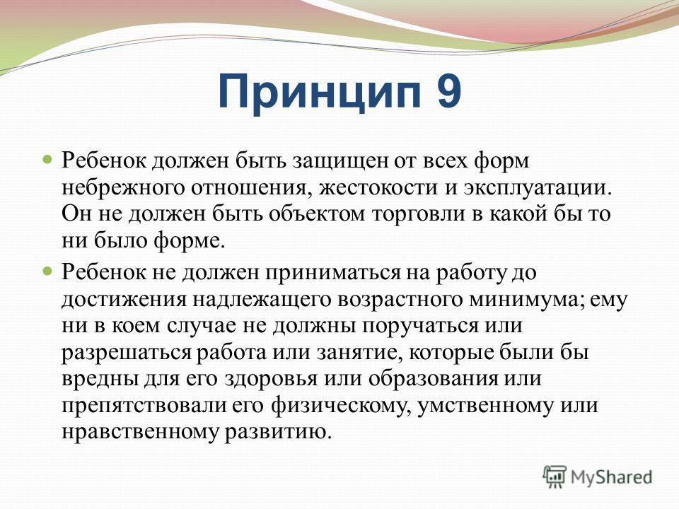 Принцип 9 Ребенок должен быть защищен от всех форм небрежного отношения, жестокости и эксплуатации. Он не должен быть объектом торговли в какой бы то ни было форме. Ребенок не должен приниматься на работу до достижения надлежащего возрастного минимум