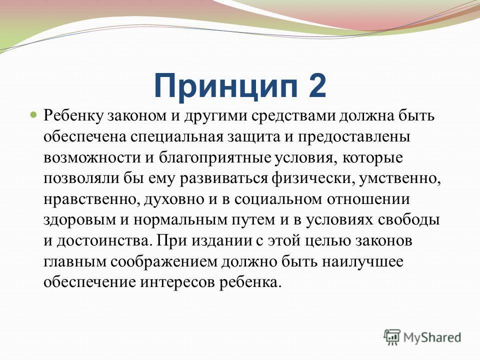Принцип 2 Ребенку законом и другими средствами должна быть обеспечена специальная защита и предоставлены возможности и благоприятные условия, которые позволяли бы ему развиваться физически, умственно, нравственно, духовно и в социальном отношении здо