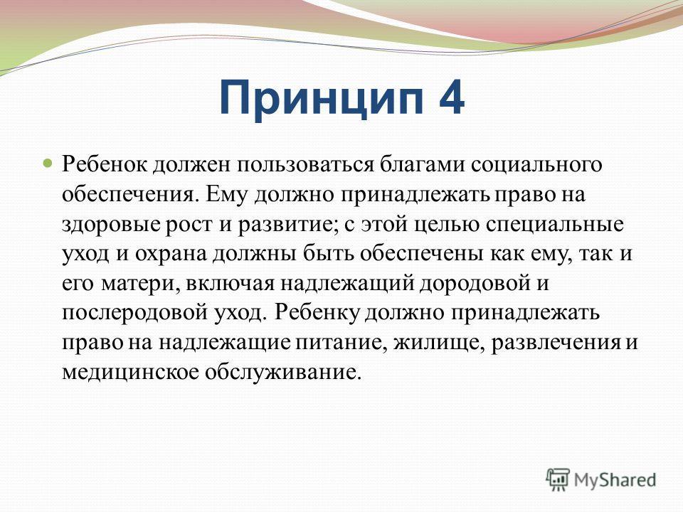 Принцип 4 Ребенок должен пользоваться благами социального обеспечения. Ему должно принадлежать право на здоровые рост и развитие; с этой целью специальные уход и охрана должны быть обеспечены как ему, так и его матери, включая надлежащий дородовой и