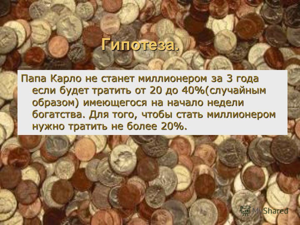 Гипотеза. Папа Карло не станет миллионером за 3 года если будет тратить от 20 до 40%(случайным образом) имеющегося на начало недели богатства. Для того, чтобы стать миллионером нужно тратить не более 20%.
