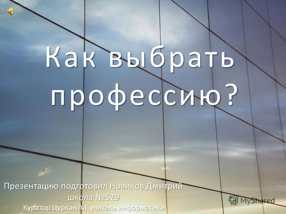 Как выбрать профессию? Презентацию подготовил Новиков Дмитрий школа 529 Куратор Цуркан А.Г.учитель информатики