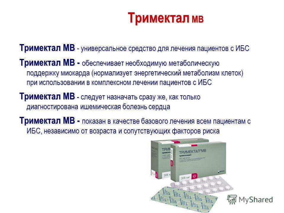 Тримектал МВ Тримектал МВ - универсальное средство для лечения пациентов с ИБС Тримектал МВ - обеспечивает необходимую метаболическую поддержку миокарда (нормализует энергетический метаболизм клеток) при использовании в комплексном лечении пациентов