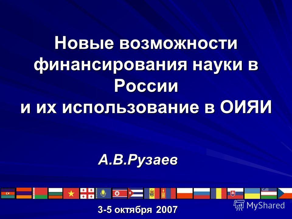 Новые возможности финансирования науки в России и их использование в ОИЯИ А.В.Рузаев 3-5 октября 2007