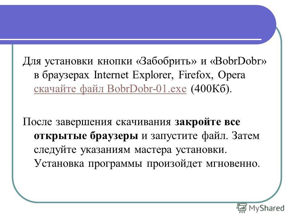 Для установки кнопки «Забобрить» и «BobrDobr» в браузерах Internet Explorer, Firefox, Opera скачайте файл BobrDobr-01.exe (400Кб). скачайте файл BobrDobr-01.exe После завершения скачивания закройте все открытые браузеры и запустите файл. Затем следуй