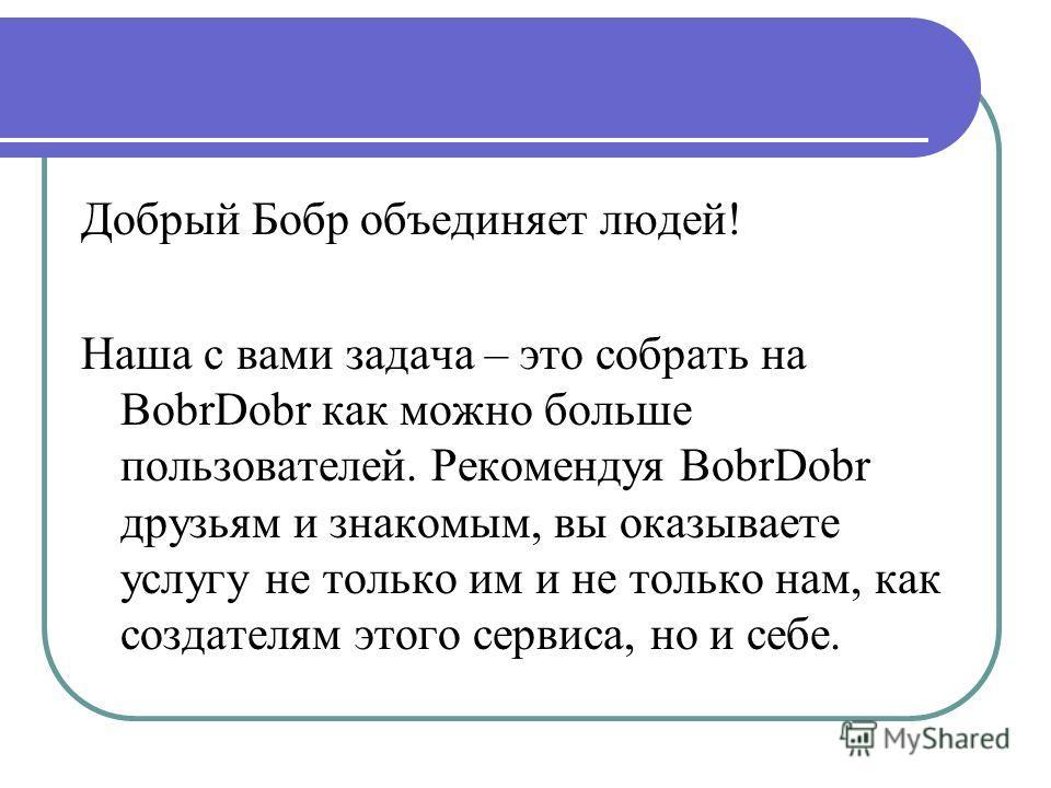 Добрый Бобр объединяет людей! Наша с вами задача – это собрать на BobrDobr как можно больше пользователей. Рекомендуя BobrDobr друзьям и знакомым, вы оказываете услугу не только им и не только нам, как создателям этого сервиса, но и себе.