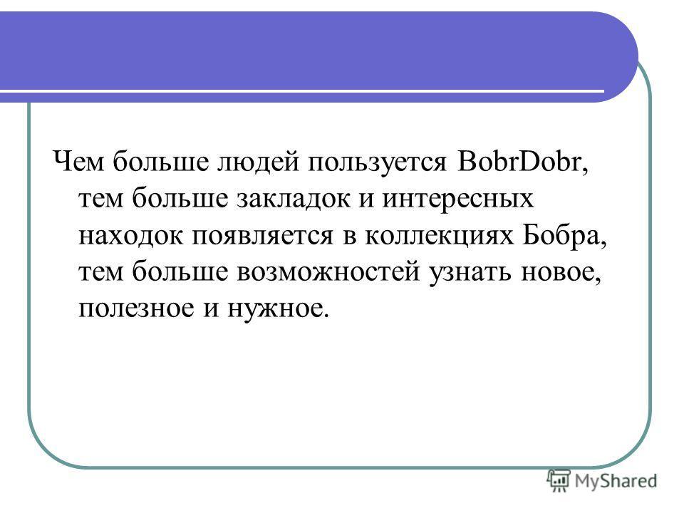 Чем больше людей пользуется BobrDobr, тем больше закладок и интересных находок появляется в коллекциях Бобра, тем больше возможностей узнать новое, полезное и нужное.