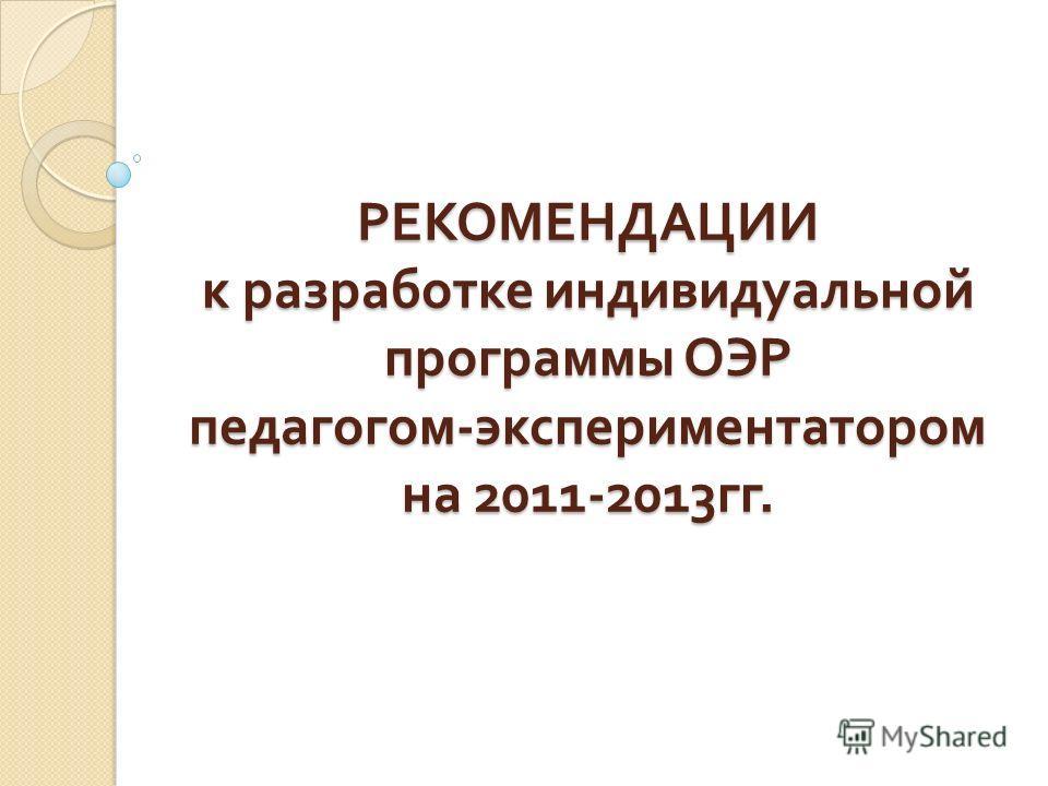 РЕКОМЕНДАЦИИ к разработке индивидуальной программы ОЭР педагогом - экспериментатором на 2011-2013 гг.