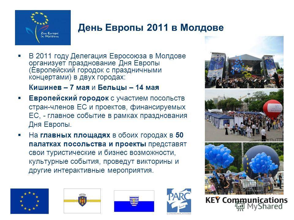 День Европы 2011 в Молдове В 2011 году Делегация Евросоюза в Молдове организует празднование Дня Европы (Европейский городок с праздничными концертами) в двух городах: Кишинев – 7 мая и Бельцы – 14 мая Европейский городок с участием посольств стран-ч