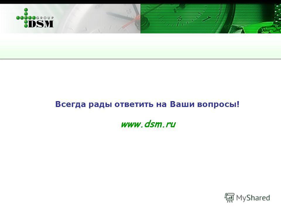 Всегда рады ответить на Ваши вопросы! www.dsm.ru