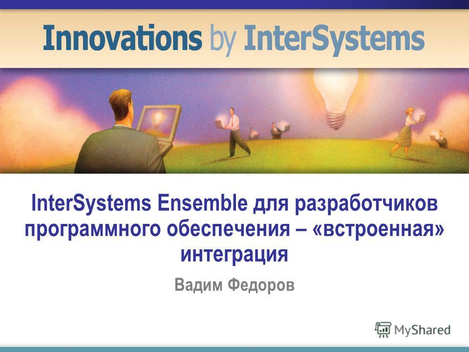 InterSystems Ensemble для разработчиков программного обеспечения – «встроенная» интеграция Вадим Федоров