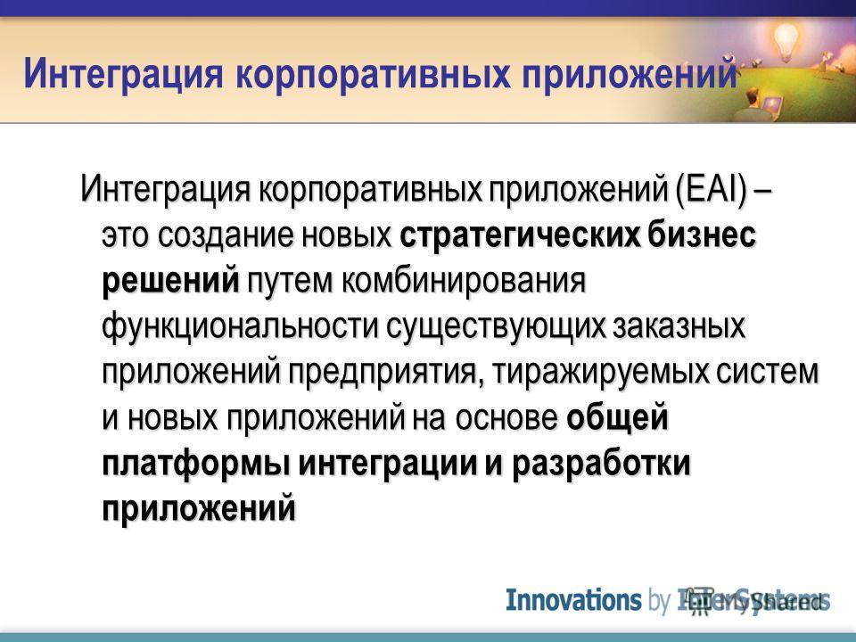 Интеграция корпоративных приложений Интеграция корпоративных приложений (EAI) – это создание новых стратегических бизнес решений путем комбинирования функциональности существующих заказных приложений предприятия, тиражируемых систем и новых приложени