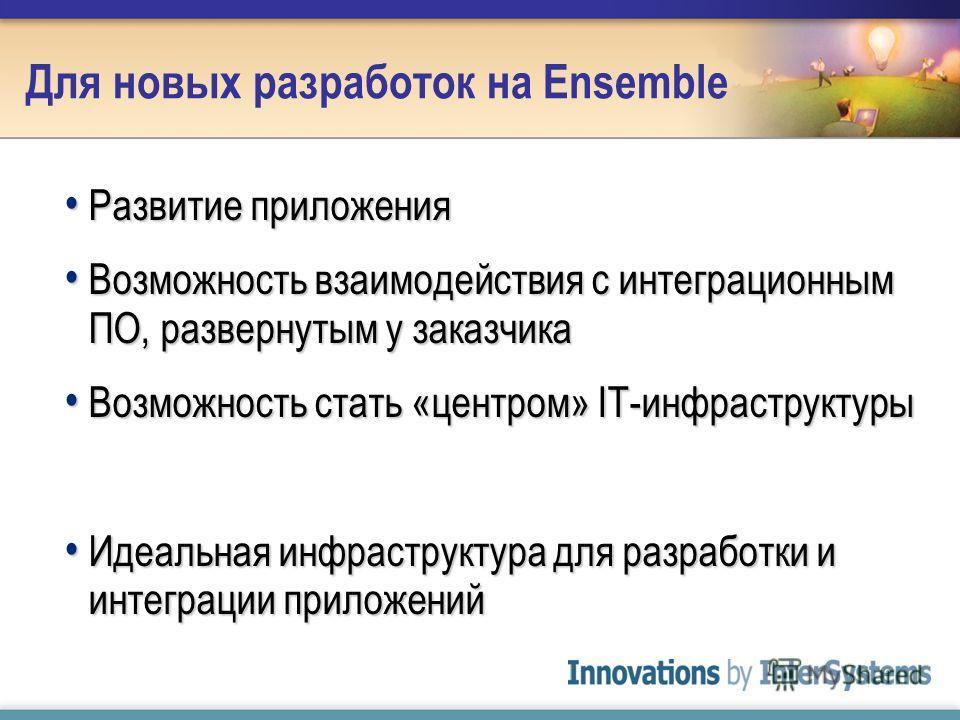 Для новых разработок на Ensemble Развитие приложения Развитие приложения Возможность взаимодействия с интеграционным ПО, развернутым у заказчика Возможность взаимодействия с интеграционным ПО, развернутым у заказчика Возможность стать «центром» IT-ин