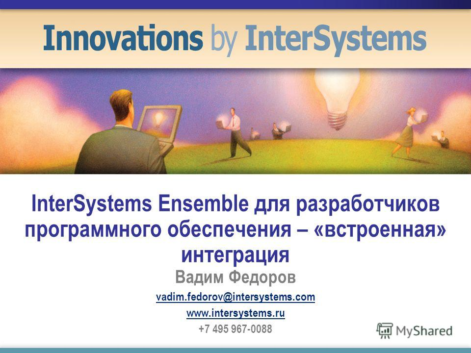 InterSystems Ensemble для разработчиков программного обеспечения – «встроенная» интеграция Вадим Федоров vadim.fedorov@intersystems.com www.intersystems.ru +7 495 967-0088