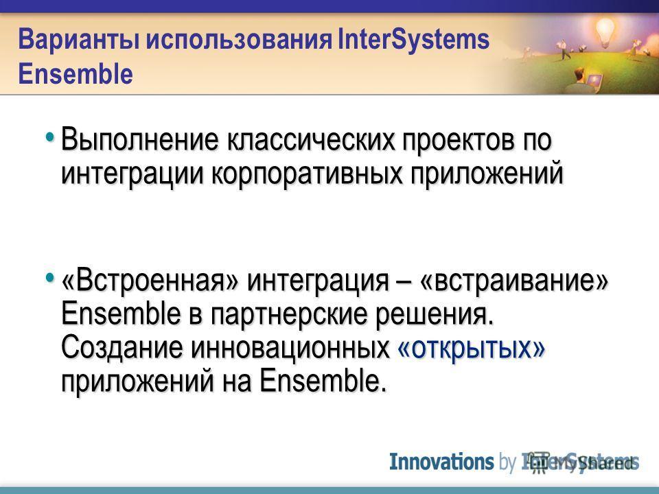 Варианты использования InterSystems Ensemble Выполнение классических проектов по интеграции корпоративных приложений Выполнение классических проектов по интеграции корпоративных приложений «Встроенная» интеграция – «встраивание» Ensemble в партнерски