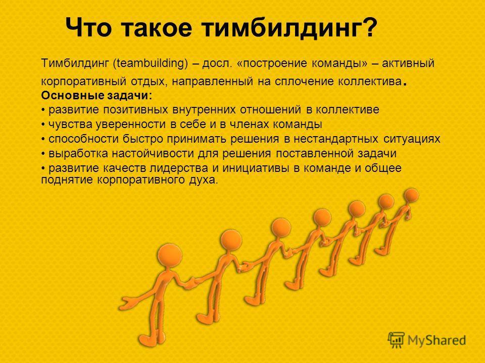 Что такое тимбилдинг? Тимбилдинг (teambuilding) – досл. «построение команды» – активный корпоративный отдых, направленный на сплочение коллектива. Основные задачи: развитие позитивных внутренних отношений в коллективе чувства уверенности в себе и в ч