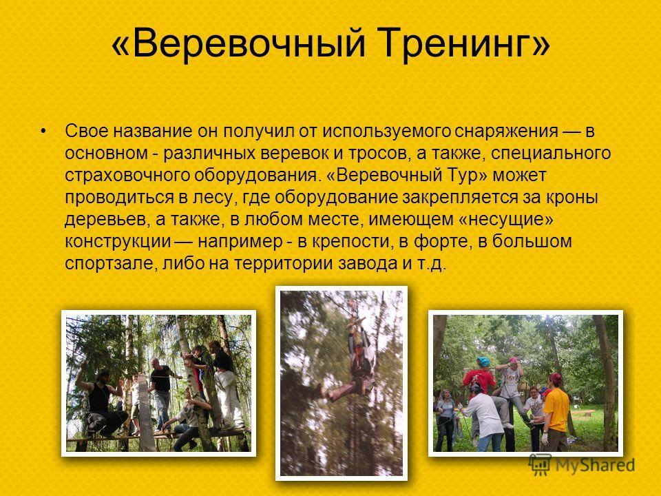 «Веревочный Тренинг» Свое название он получил от используемого снаряжения в основном - различных веревок и тросов, а также, специального страховочного оборудования. «Веревочный Тур» может проводиться в лесу, где оборудование закрепляется за кроны дер