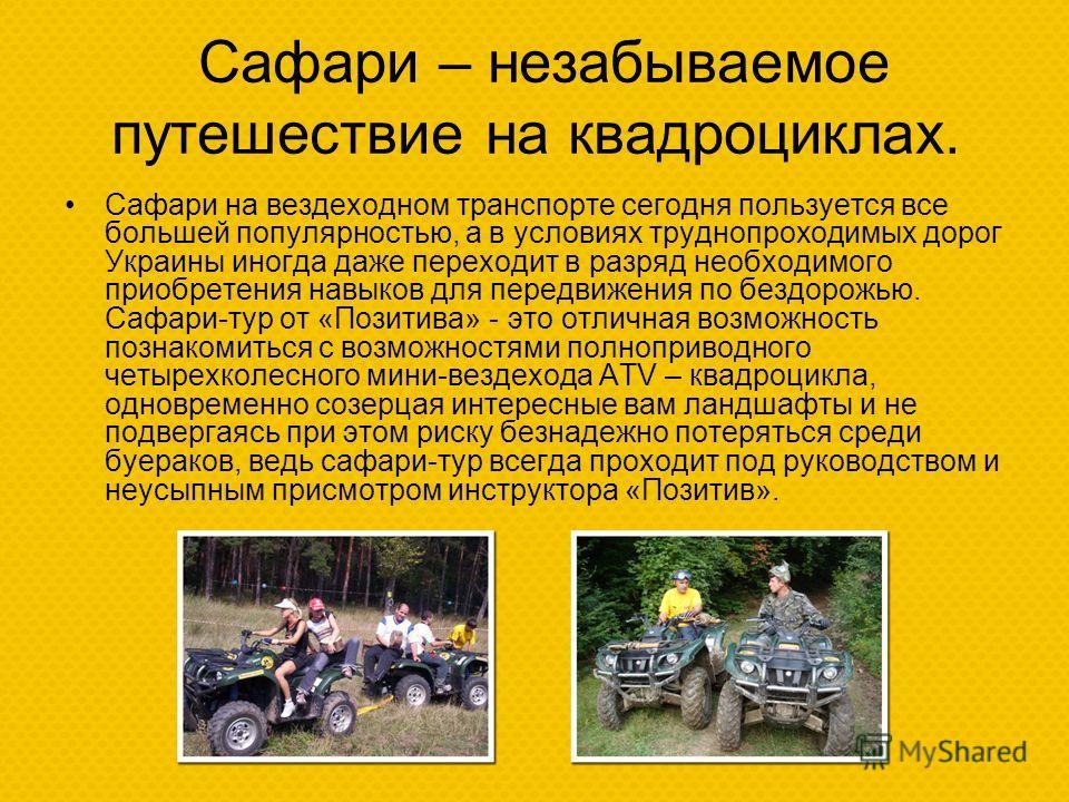 Сафари – незабываемое путешествие на квадроциклах. Сафари на вездеходном транспорте сегодня пользуется все большей популярностью, а в условиях труднопроходимых дорог Украины иногда даже переходит в разряд необходимого приобретения навыков для передви