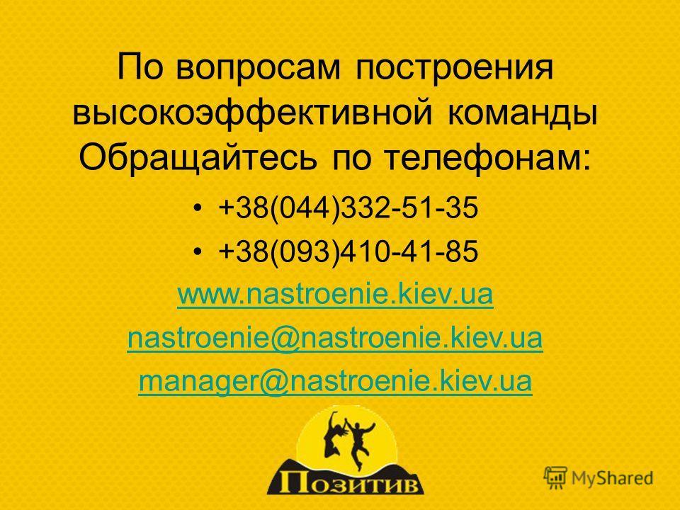 По вопросам построения высокоэффективной команды Обращайтесь по телефонам: +38(044)332-51-35 +38(093)410-41-85 www.nastroenie.kiev.ua nastroenie@nastroenie.kiev.ua manager@nastroenie.kiev.ua