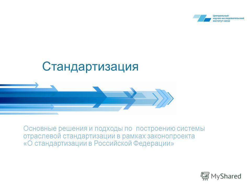 Стандартизация Основные решения и подходы по построению системы отраслевой стандартизации в рамках законопроекта «О стандартизации в Российской Федерации»