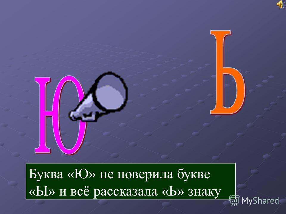 Буква «Ю» не поверила букве «Ы» и всё рассказала «Ь» знаку