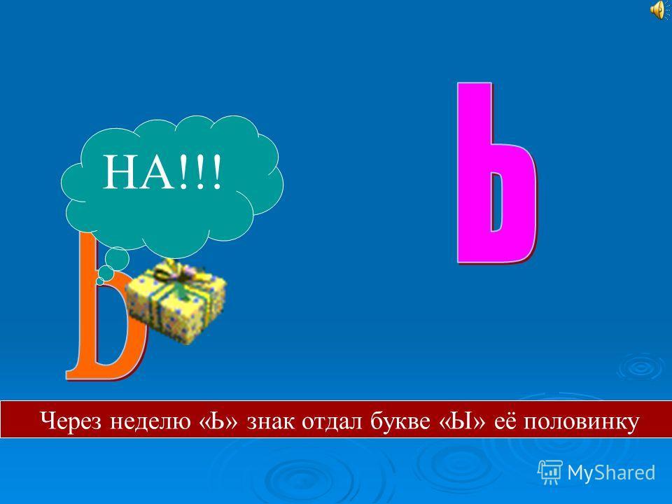 НА!!! Через неделю «Ь» знак отдал букве «Ы» её половинку