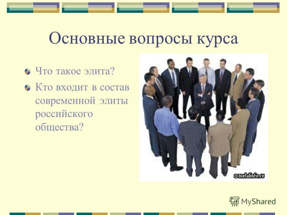 Основные вопросы курса Что такое элита? Кто входит в состав современной элиты российского общества?