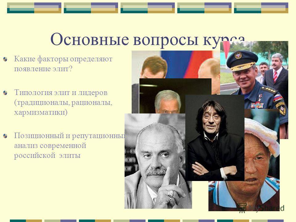Основные вопросы курса Какие факторы определяют появление элит? Типология элит и лидеров (традиционалы, рационалы, хармизматики) Позиционный и репутационный анализ современной российской элиты