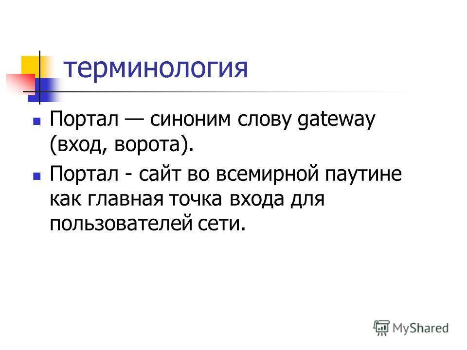 терминология Портал синоним слову gateway (вход, ворота). Портал - сайт во всемирной паутине как главная точка входа для пользователей сети.