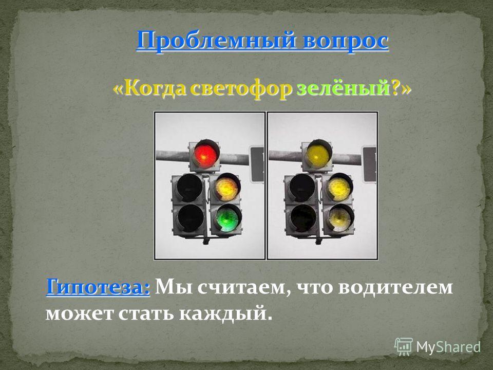 Гипотеза: Гипотеза: Мы считаем, что водителем может стать каждый. Проблемный вопрос «Когда светофор зелёный?»
