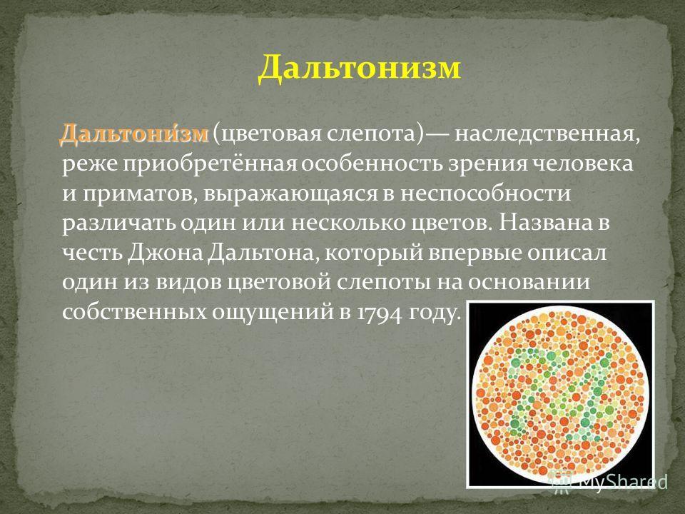 Дальтони́зм Дальтони́зм (цветовая слепота) наследственная, реже приобретённая особенность зрения человека и приматов, выражающаяся в неспособности различать один или несколько цветов. Названа в честь Джона Дальтона, который впервые описал один из вид