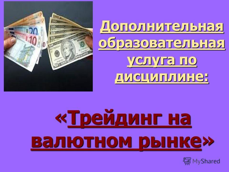 Дополнительная образовательная услуга по дисциплине: «Трейдинг на валютном рынке»