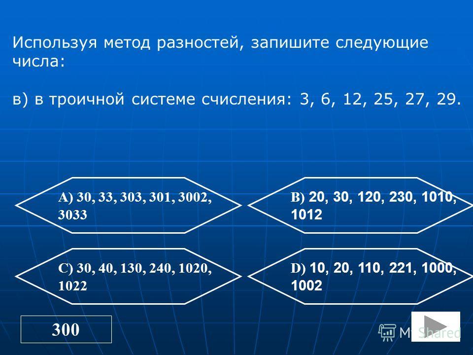 250 А) 24, 33, 51, 131, 210 В) 14, 23, 41, 121, 200, 212 C) 34, 43, 61, 141, 220 D) 15, 24, 42, 131, 201, 223 Используя метод разностей, запишите следующие числа: б)в пятеричной системе счисления: 9,13, 21, 36, 50, 57.