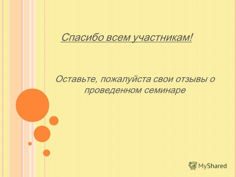 Спасибо всем участникам! Оставьте, пожалуйста свои отзывы о проведенном семинаре