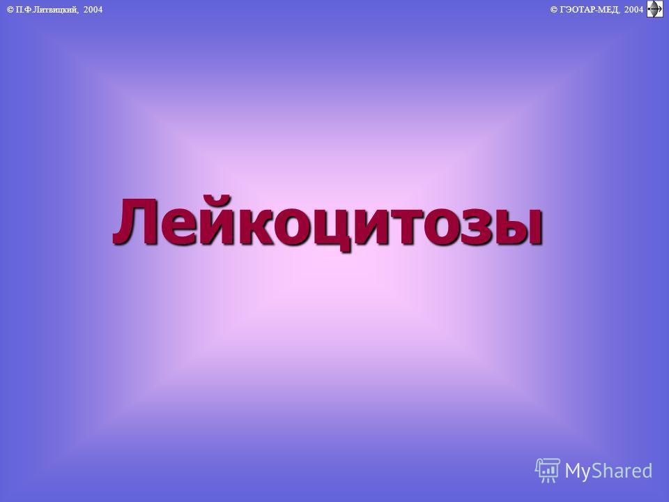 © П.Ф.Литвицкий, 2004 © ГЭОТАР-МЕД, 2004Лейкоцитозы