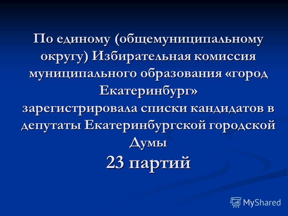 По единому (общемуниципальному округу) Избирательная комиссия муниципального образования «город Екатеринбург» зарегистрировала списки кандидатов в депутаты Екатеринбургской городской Думы 23 партий