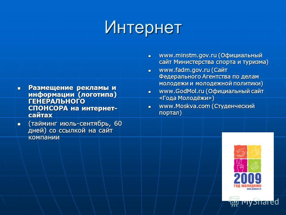 Интернет Размещение рекламы и информации (логотипа) ГЕНЕРАЛЬНОГО СПОНСОРА на интернет- сайтах Размещение рекламы и информации (логотипа) ГЕНЕРАЛЬНОГО СПОНСОРА на интернет- сайтах (тайминг июль-сентябрь, 60 дней) со ссылкой на сайт компании (тайминг и