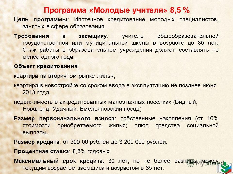 Программа «Молодые учителя» 8,5 % Цель программы: Ипотечное кредитование молодых специалистов, занятых в сфере образования Требования к заемщику: учитель общеобразовательной государственной или муниципальной школы в возрасте до 35 лет. Стаж работы в