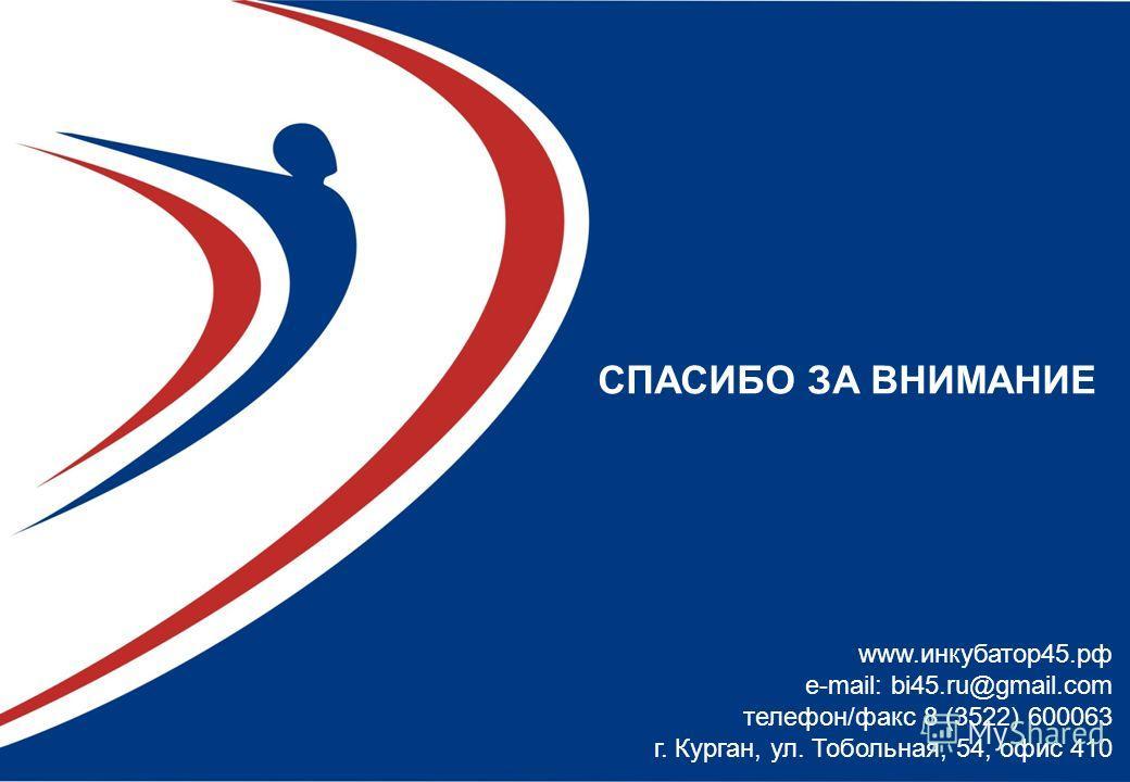 СПАСИБО ЗА ВНИМАНИЕ www.инкубатор45.рф e-mail: bi45.ru@gmail.com телефон/факс 8 (3522) 600063 г. Курган, ул. Тобольная, 54, офис 410