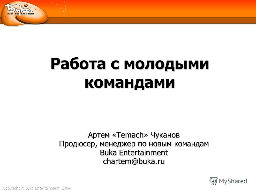 Copyright © Buka Entertainment, 2004 Работа с молодыми командами Артем «Temach» Чуканов Продюсер, менеджер по новым командам Buka Entertainment chartem@buka.ru