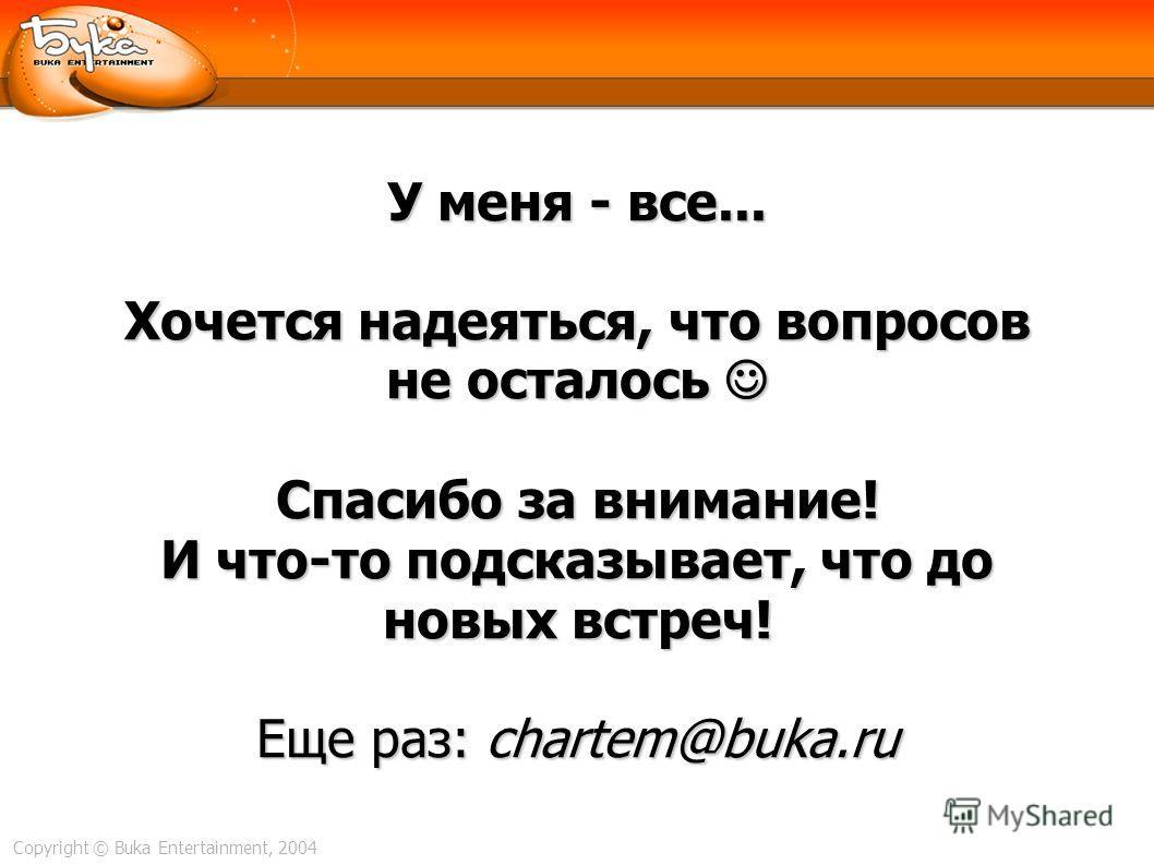 Copyright © Buka Entertainment, 2004 У меня - все... Хочется надеяться, что вопросов не осталось Спасибо за внимание! И что-то подсказывает, что до новых встреч! Еще раз: chartem@buka.ru