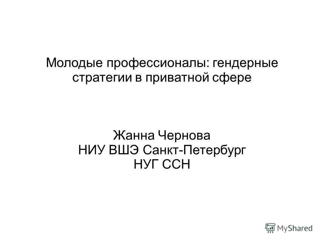 Молодые профессионалы: гендерные стратегии в приватной сфере Жанна Чернова НИУ ВШЭ Санкт-Петербург НУГ ССН