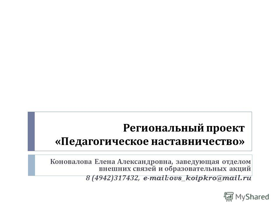 Региональный проект « Педагогическое наставничество » Коновалова Елена Александровна, заведующая отделом внешних связей и образовательных акций 8 (4942)317432, e-mail:ovs_koipkro@mail.ru