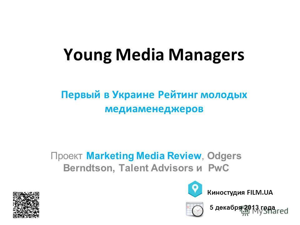 Young Media Managers Первый в Украине Рейтинг молодых медиаменеджеров Проект Marketing Media Review, Odgers Berndtson, Talent Advisors и PwC Киностудия FILM.UA 5 декабря 2013 года