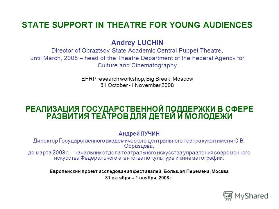 STATE SUPPORT IN THEATRE FOR YOUNG AUDIENCES Andrey LUCHIN Director of Obraztsov State Academic Central Puppet Theatre, until March, 2008 – head of the Theatre Department of the Federal Agency for Culture and Cinematography EFRP research workshop, Bi