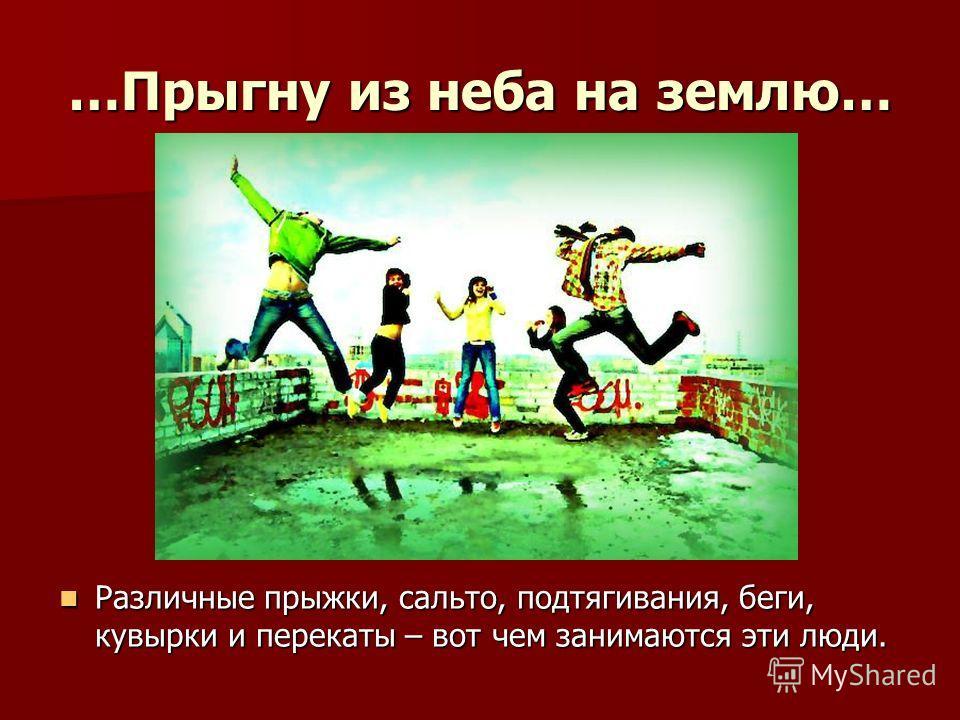 …Прыгну из неба на землю… Различные прыжки, сальто, подтягивания, беги, кувырки и перекаты – вот чем занимаются эти люди. Различные прыжки, сальто, подтягивания, беги, кувырки и перекаты – вот чем занимаются эти люди.