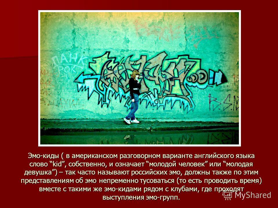 Эмо-киды ( в американском разговорном варианте английского языка слово kid, собственно, и означает молодой человек или молодая девушка) – так часто называют российских эмо, должны также по этим представлениям об эмо непременно тусоваться (то есть про
