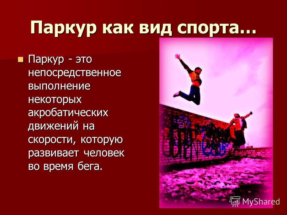 Паркур как вид спорта… Паркур - это непосредственное выполнение некоторых акробатических движений на скорости, которую развивает человек во время бега. Паркур - это непосредственное выполнение некоторых акробатических движений на скорости, которую ра